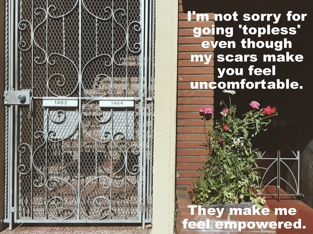 "Sammy July 8 2016 Image of a decorative metal door with a stairway behind it. To the right of the door tall flowers bloom in a brick planter. ""I'm not sorry for going 'topless' even though my scars make you feel uncomfortable. They make me feel empowered"" is overlaid."