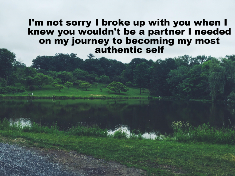 "Anonymous July 10 2016 Image of a large pond ringed by bright green grass and lush trees of many sizes. The sky overhead is overcast. ""I'm not sorry I broke up with you when I knew you wouldn't be a partner I needed on my journey to becoming my most authentic self"" is overlaid."