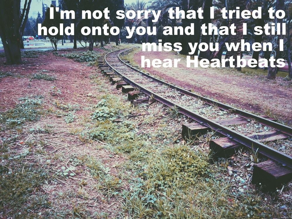 "Linda July 14 2016 Image of a train track on sparse grass and dirt, curving off into the distance. ""I'm not sorry that I tried to hold onto you and that I still miss you when I hear Heartbeats"" is overlaid."