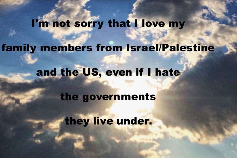 "Anonymous July 14 2016 Image of blue sky with white and gray clouds. The sun shines brightly through partial cloud cover. Rays of light shine outward across the image.  ""I'm not sorry that I love my family members from Israel/Palestine and the US, even if I hate the governments they live under"" is overlaid."