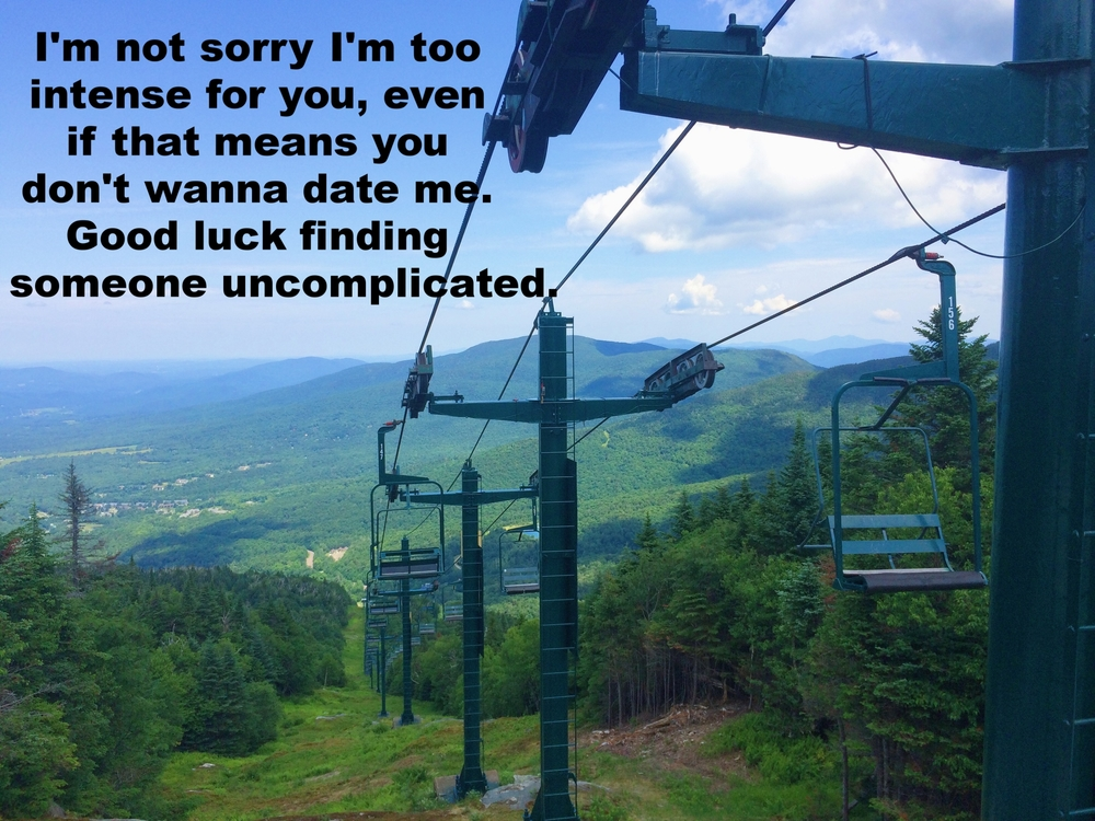 "Anonymous July 14 2016 Image of green rolling hills and pine trees from the top of a ski lift, which is visible through the center of the image. ""I'm not sorry I'm too intense for you, even if that means you don't wanna date me. Good luck finding someone uncomplicated"" is overlaid."