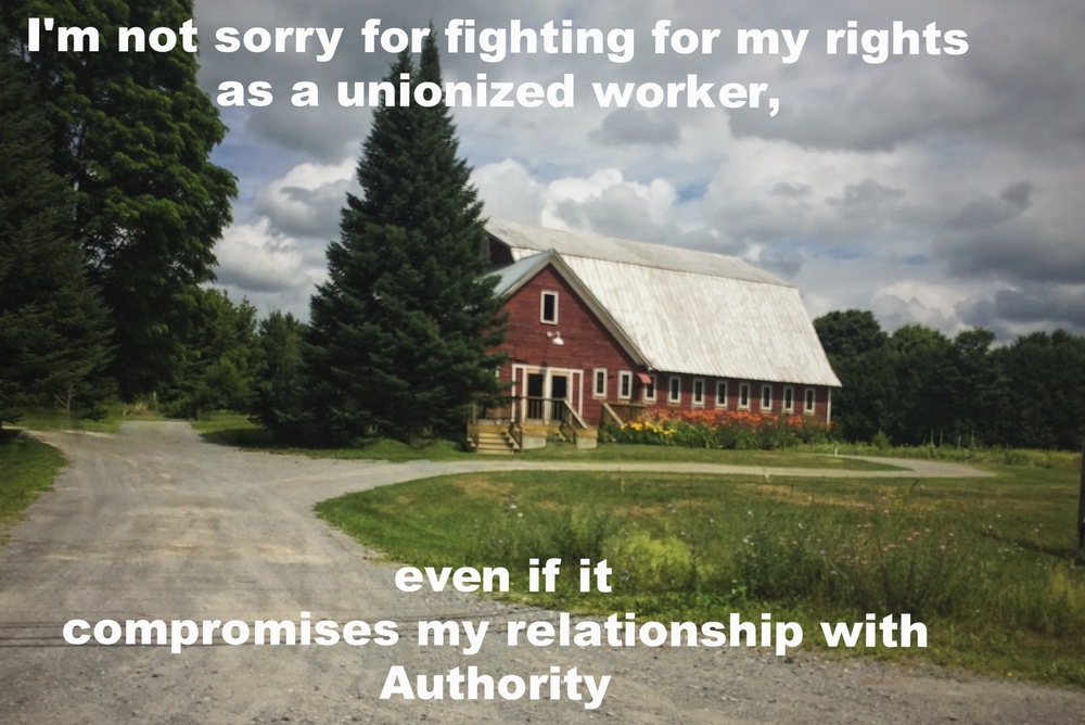 "Anonymous July 27 2016 Image of a red barn with a gravel road leading up to it. The sky is gray with clouds, and little patches of blue peek through. ""I'm not sorry for fighting for my rights as a unionized worker, even if it compromises my relationship with authority"" is overlaid."