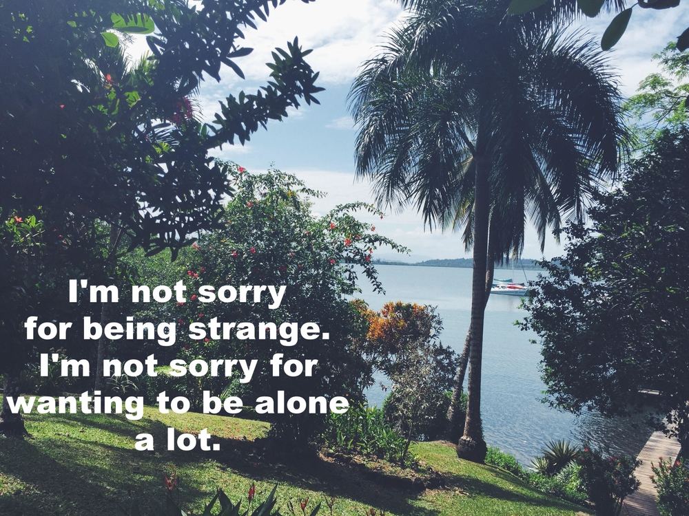 "Anonymous July 28 2016 Image of a steep hill dotted with tropical trees. At the base of the hill is a body of blue water and a long wooden dock. ""I'm not sorry for being strange. I'm not sorry for wanting to be alone a lot"" is overlaid."