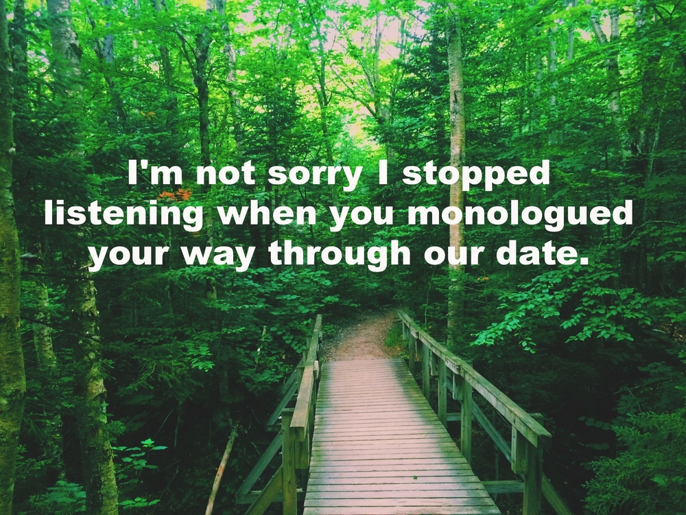 "Anonymous July 17 2016 Image of a wooden bridge crossing over a creek in the woods. Light shines through the leaves of the trees. ""I'm not sorry I stopped listening when you monologued your way through our date"" is overlaid."
