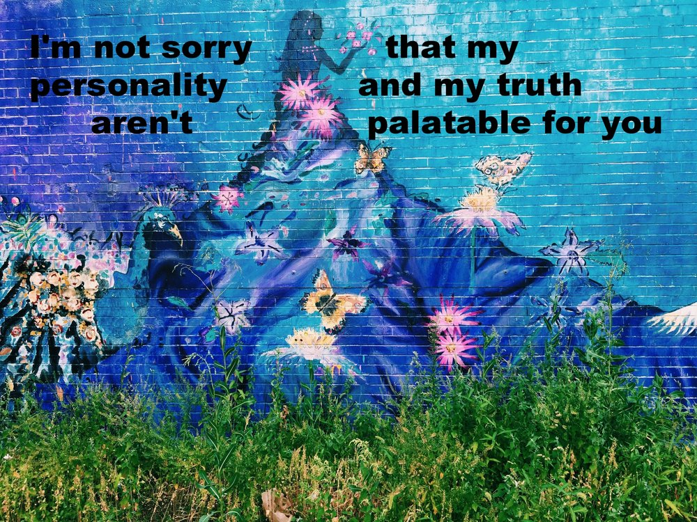 "Anonymous August 23 2016 Image of a mural on a brick wall of a dark blue and purple figure blowing flower petals into the air. The figure has a long flowing dress, and wildflowers, butterflies and a peacock appear around and on the dress. Grass grows in front of the mural. ""I'm not sorry that my personality and my truth aren't palatable for you"" is overlaid."