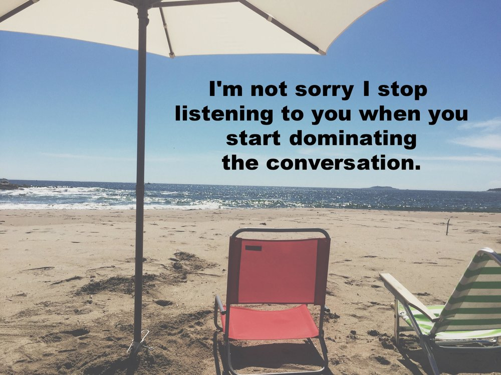 "Jess September 19 2016 Image of two beach chairs, one red and one green and white striped, under a white beach umbrella facing the ocean. ""I'm not sorry Is top listening when you start dominating the conversation"" is overlaid."