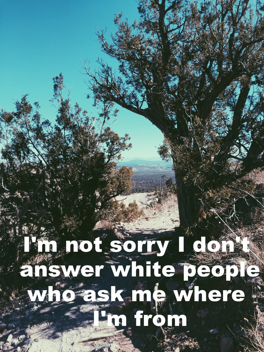 "Anonymous October 20 2016 Image of a narrow dirt trail leading between two bare trees. ""I'm not sorry I don't answer white people who ask me where I'm from"" is overlaid."
