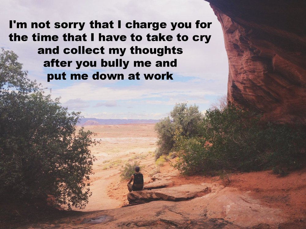"Anonymous November 18 2016 Image of a person sitting at the edge of large, arched rock formation. ""I'm not sorry that I charge you for the time I have to take to cry and collect my thoughts after you bully me and put me down at work"" is overlaid."