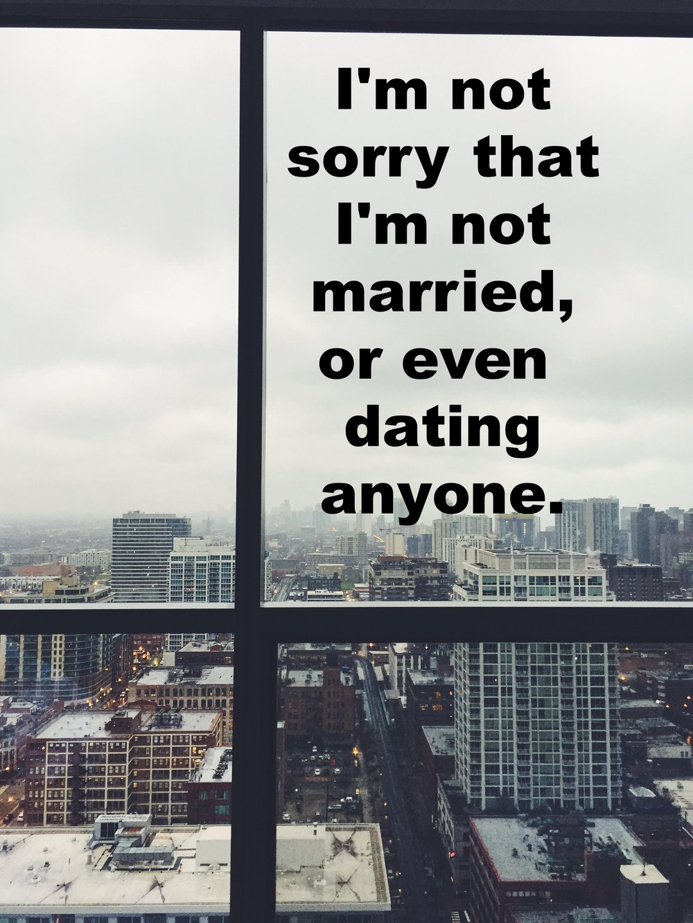"""Anonymous November 30 2016 Image of a large city shot through a large window that is bisected by two iron girders. """"I'm not sorry that I'm not married, or even dating anyone"""" is overlaid."""