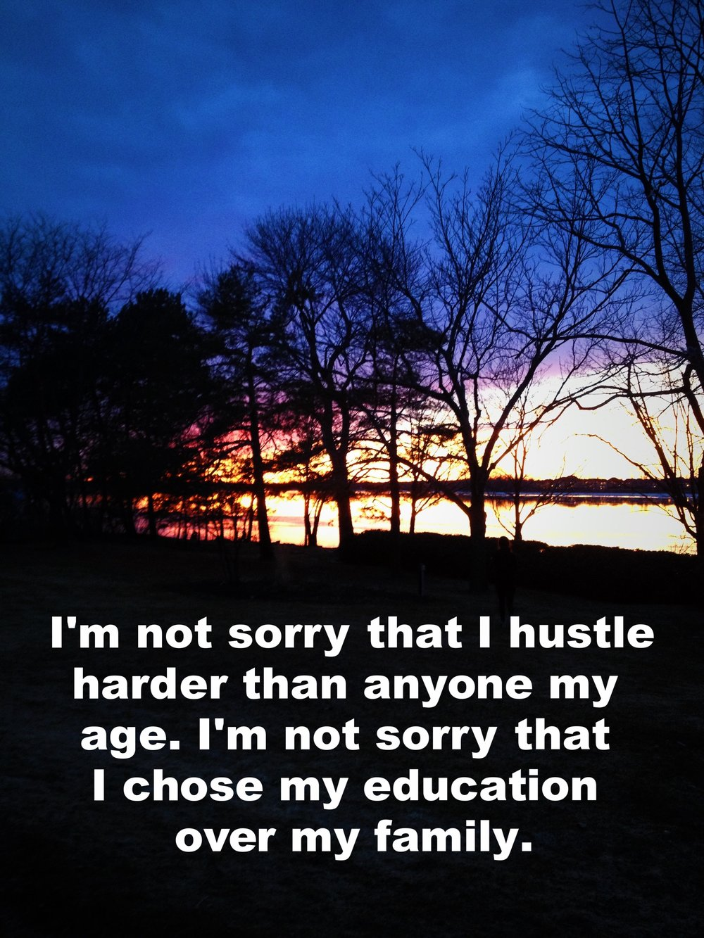 "P. December 2 2016 Image of a sunset over a river. The ground is dark and the trees are silhouettes against the colorful sky. ""I'm not sorry that I hustle harder than anyone my age. I'm not sorry that I chose my education over my family"" is overlaid."