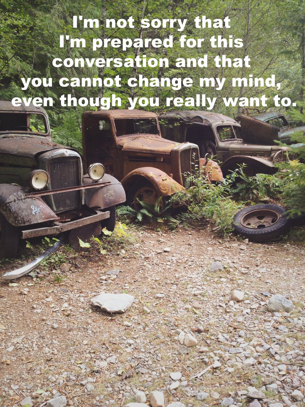 "Anonymous January 7 2017 Image of old rusting cars and trucks against forest trees and overgrowth. Stones and gravel foreground the picture. ""I'm not sorry that I'm prepared for this conversation and that you cannot change my mind, even though you really want to"" is overlaid."