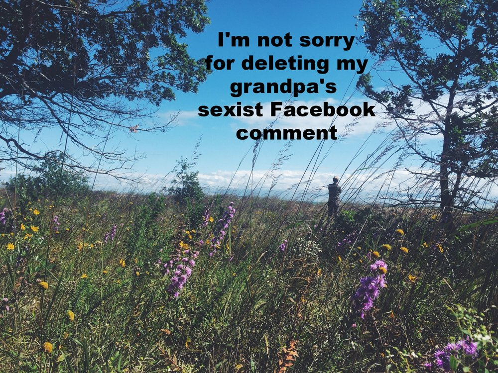 "E February 8 2017 Image of a field of grass with wildflowers in it. ""I'm not sorry for deleting my grandpa's sexist Facebook comment"" is overlaid."