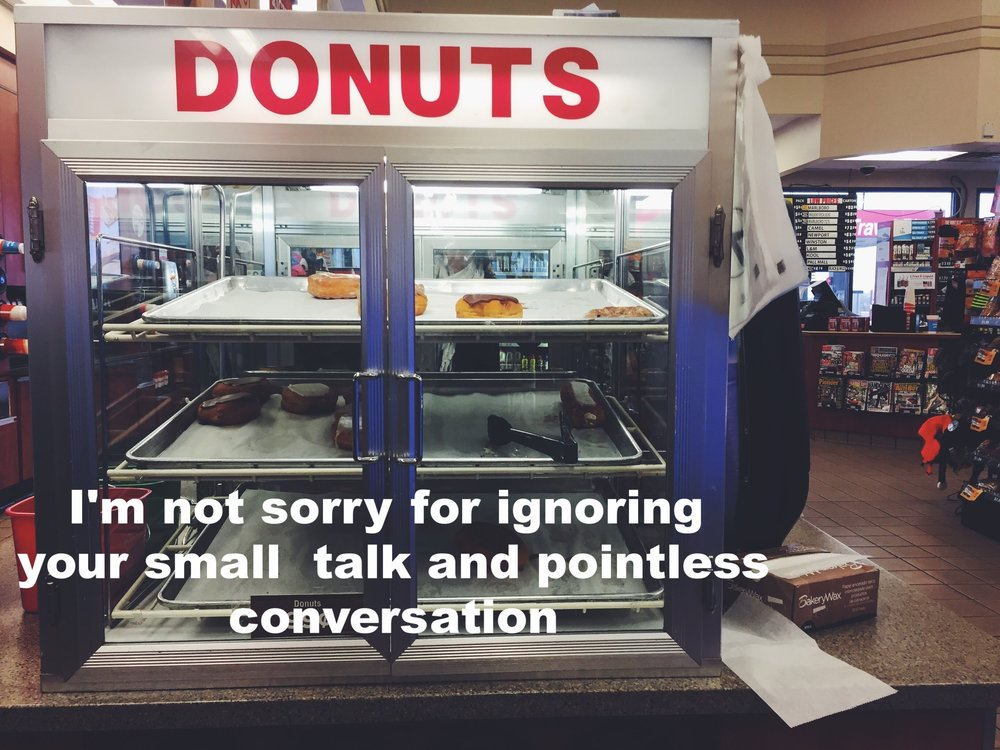"Chantel March 3 2017 Image of a glass case that reads 'donuts' on a counter in a convenience store. ""I'm not sorry for ignoring your small talk and pointless conversation"" is overlaid."
