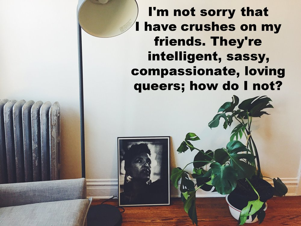 "Anonymous March 18 2017 Image of large leafy plant against a white wall. To the left of the pant is a large photograph of a woman's face; to the left of that, a large gray lamp and a gray radiator. ""I'm not sorry that I have crushes on my friends. They're intelligent, sassy, compassionate, loving queers; how do I not?"" is overlaid."