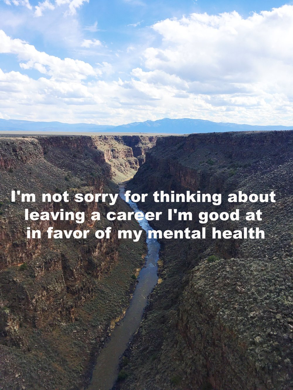 """Anonymous April 15 2017 Image of a canyon with a stream running through it. Above the ground are blue mountains and a sky with clouds.""""I'm not sorry for thinking about leaving a career I'm good at in favor of my mental health"""" is overlaid. Photo by Nino Cipri"""