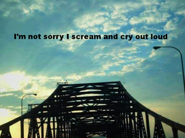 "Anonymous May 10 2017 In early morning light, sun shines golden through  light blue clouds and sky. The view of an ominously shadowed-black steel bridge is head on.  ""I'm not sorry I scream and cry out loud"" is overlaid."