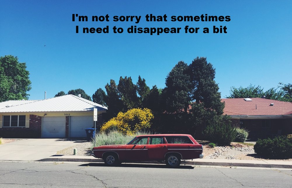 """Anonymous May 27 2017 Image of a vintage red station wagon parked on the street in front of two small single-story homes. """"I'm not sorry that sometimes I need to disappear for a bit"""" is overlaid."""