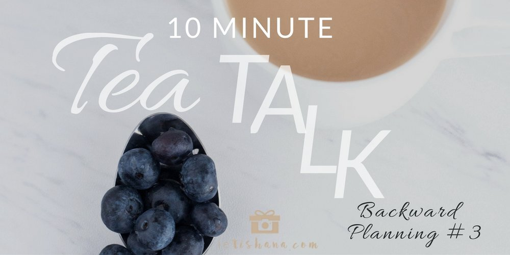 10 Minute Tea Talks | Backwards Planning - AUDIO | ietishana.com