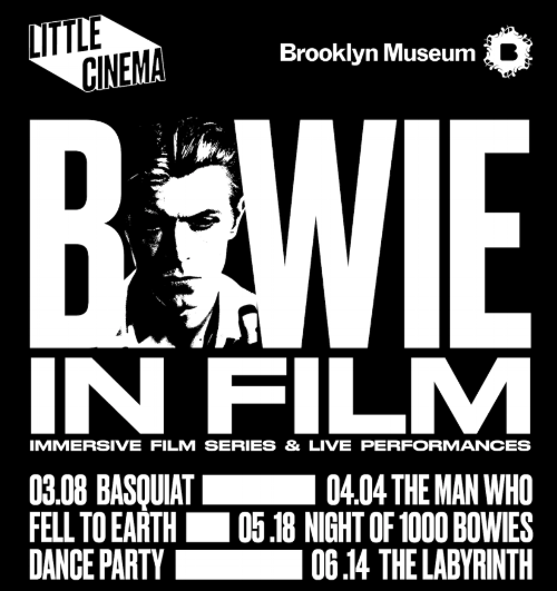 We're proud to collaborate with  Brooklyn Museum  on an immersive film series looking at Bowie's career in film as part of ' Bowie Is'  exhibition.    This 4 part event series consist of:    1.  March 8   Basquiat (Immerive)  -  Sold Out  2.  April 4   Man Who Fell To Earth (Live Score + Remix)    3.  May 18   Night of 1000 Bowies - Dance Party with House Of Yes      Sold Out   4.  June 14 - The Labyrinth (Immersive)    **  To access sold out shows please become a Little Cinema member   Thanks to our presenting partner:  Kings Theater
