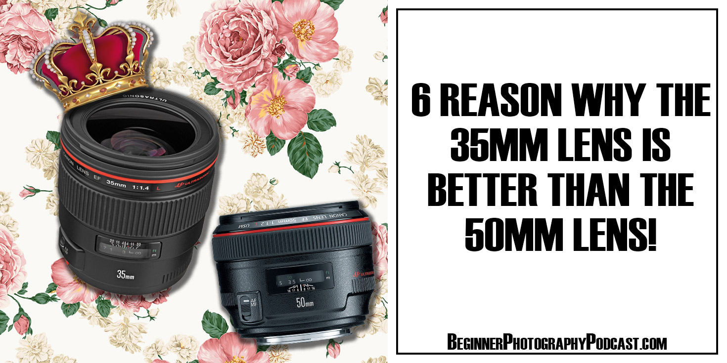 6 Reason Why The 35mm Lens is BETTER Than The 50mm Lens! — The
