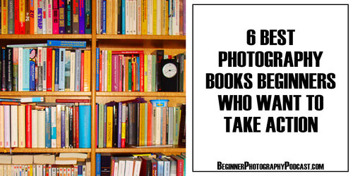6 Best Photography Books Beginners Who Want To Take Action