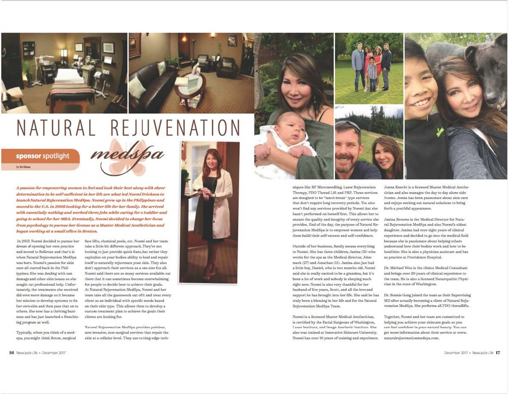 "Natural Rejuvenation MedSpa  sponsor spotlight  By RJ Olsen   A passion for empowering women to feel and look their best along with sheer determination to be self-sufficient in her life are what led Noemi Erickson to launch Natural Rejuvenation MedSpa. Noemi grew up in the Philippines and moved to the U.S. in 2008 looking for a better life for her family. She arrived with essentially nothing and worked three jobs while caring for a toddler and going to school for her MBA. Eventually, Noemi decided to change her focus from psychology to pursue her license as a Master Medical Aesthetician and began working at a small office in Renton.   In 2013, Noemi decided to pursue her dream of opening her own practice and moved to Bellevue and that's when Natural Rejuvenation MedSpa was born. Noemi's passion for skin care all started back in the Philippines. She was dealing with sun damage and other skin issues so she sought out professional help. Unfortunately, the treatments she received did even more damage so it became her mission to develop systems to fix her own skin and then pass that on to others. She now has a thriving business and has just launched a franchising program as well.  Typically, when you think of a med-spa, you might think Botox, surgical face lifts, chemical peels, etc. Noemi and her team take a little bit different approach. They're not looking to just provide quick fixes, but rather they capitalize on your body's ability to heal and repair itself to naturally rejuvenate your skin. They also don't approach their services as a one size fits all. Noemi said there are so many services available out there that it can sometimes become overwhelming for people to decide how to achieve their goals. At Natural Rejuvenation MedSpa, Noemi and her team take all the guesswork out of it and treat every client as an individual with specific needs based on their skin type. This allows them to develop a custom treatment plan to achieve the goals their clients are looking for.  Natural Rejuvenation MedSpa proves painless, non-invasive, non-surgical services that repair the skin at a cellular level. They use cutting-edge techniques like RF Microneedling, Laser Rejuvenation Therapy, PDO Thread Lift and PRP. These services are designed to be ""lunch break"" type services that don't require long recovery periods. You also won't find any services provided by Noemi that she hasn't performed on herself first. This allows her to ensure the quality and integrity of every service she provides. End of the day, the purpose of Natural Rejuvenation MedSpa is to empower women and help them build their self-esteem and self-confidence.  Outside of her business, family means everything to Noemi. She has three children; Janina (31) who works for the spa as the Medical director, John Mark (27) and Jonathan (11). Janina also just had a little boy, Daniel, who is two months old. Noemi said she is really excited to be a grandma, but it's been a lot of work and nobody is sleeping much right now. Noemi is also very thankful for her husband of five years, Scott, and all the love and support he has brought into her life. She said he has truly been a blessing in her life and for the Natural Rejuvenation MedSpa Team.   Noemi is a licensed Master Medical Aesthetician, is certified by the Facial Surgeons of Washington, Laser Institute, and Image Aesthetic Institute. She also was trained at Innovative Skincare University. Noemi has over 10 years of training and experience.  Jonna Knecht is a licensed Master Medical Aesthetician and also manages the day to day alongside Noemi. Jonna has been passionate about skin care and enjoys seeking out natural solutions to bring forth a youthful appearance.  Janina Browne is the Medical Director for Natural Rejuvenation MedSpa and also Noemi's oldest daughter. Janina had over eight years of clinical experience and decided to go into the medical field because she is passionate about helping others understand how their bodies work and how to be healthier. She is also a physician's assistant and has a practice at Providence Hospital.  Dr. Michael Woo is the clinic's Medical Consultant and brings over 20 years of clinical experience to the team. He is also a licensed Naturopathic Physician in the state of Washington.  Dr. Bonnie Gong joined the team as their Supervising M.D. after becoming a client of Natural Rejuvenation MedSpa. She performs all PDO threadlifts.  Together, Noemi and her team are committed to helping you achieve your skincare goals so you can feel confident in your natural beauty. You can get more information about their service at  www.naturalrejuvenationmedspa.com .  December 2017 Newcastle Life"