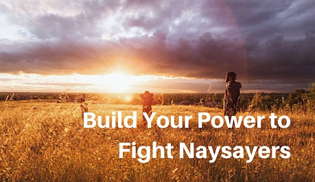 Build your power to fight naysayers