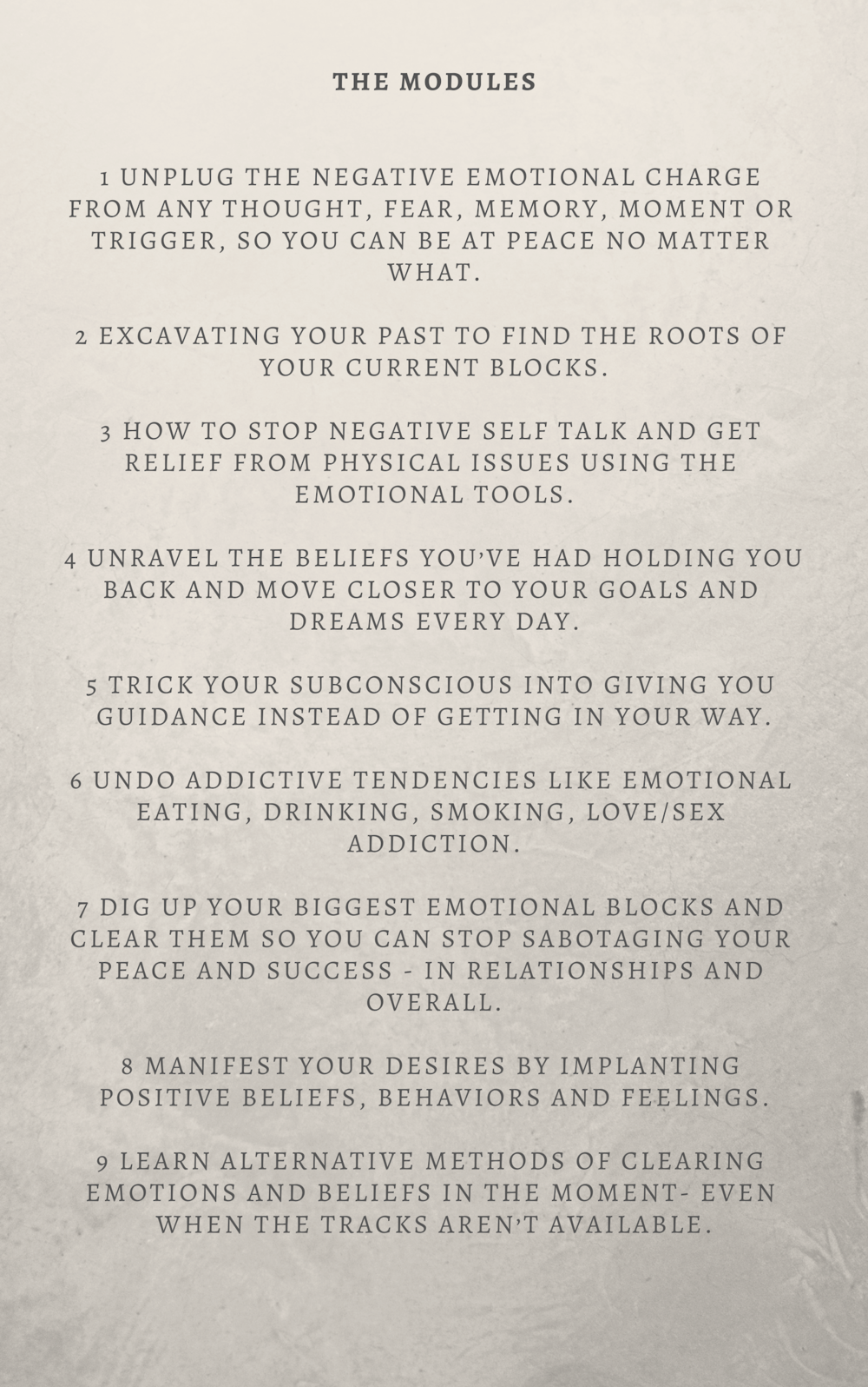 MODULES 1 Unplug the negative emotional charge from any thought, fear, memory, moment or trigger, so you can be at peace no matter what. 2 Excavating your past to find the roots of your current blocks. 3 How to stop .png