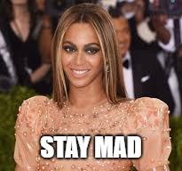 Image description: Beyonc   é   meme: Stay Mad.