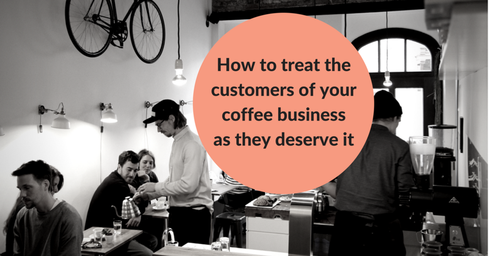 How can you attract the customers you want in your coffee business and treat them as they deserve it.