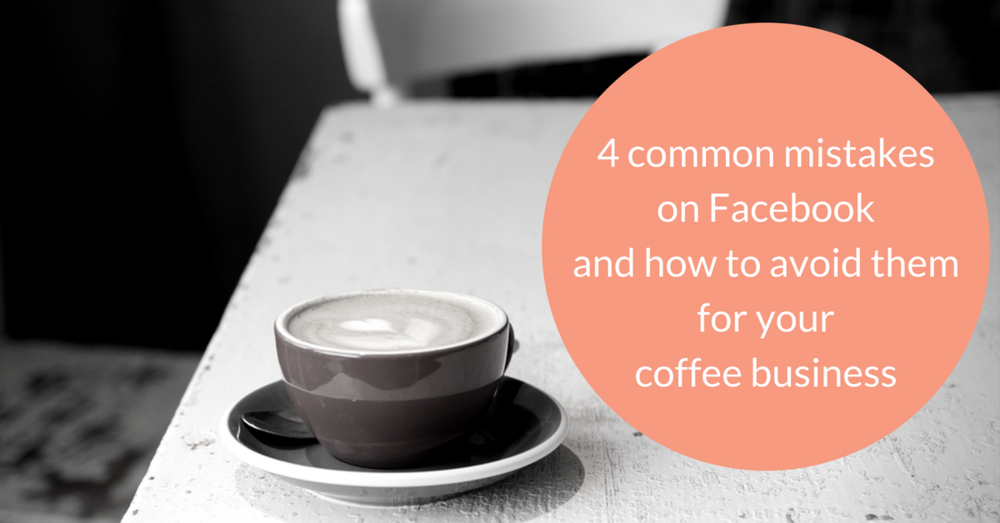 These are the 4 most common mistakes on Facebook and how to avoid them for your coffee business.