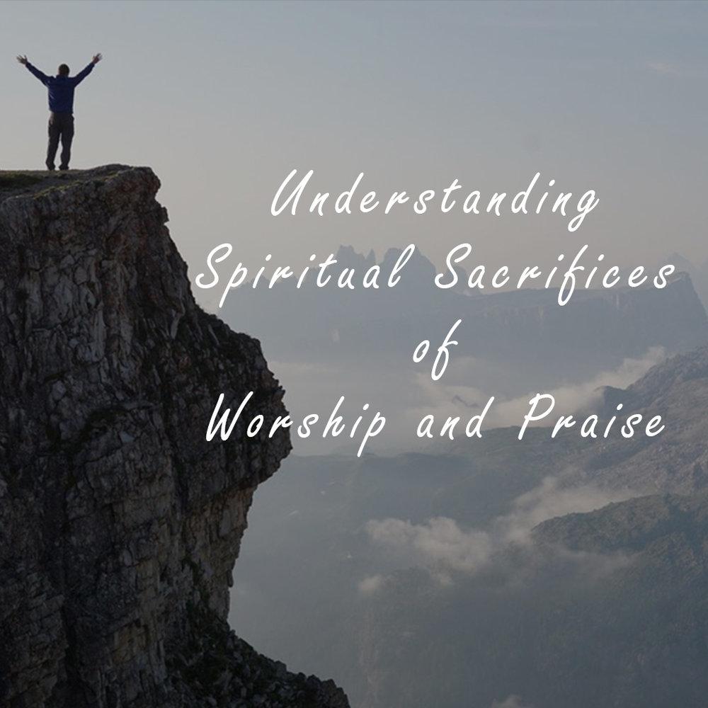 Understanding Spiritual Sacrifices of Worship and Praise