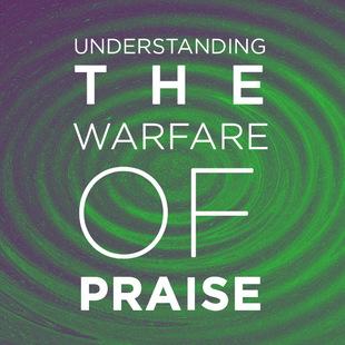 Understanding The Warfare Of Praise