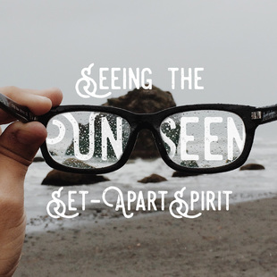 Seeing The Unseen Set- Apart Spirit // Part Two