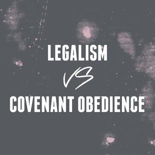 Legalism Versus Covenant Obedience