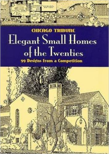 Elegant Small Homes of the Twenties: 99 Designs from a Competition  , Chicago Tribune (Dover Architecture)
