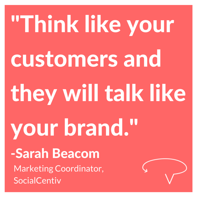 Think like your customers and they will talk like your brand. - Sarah Beacom, SocialCentiv