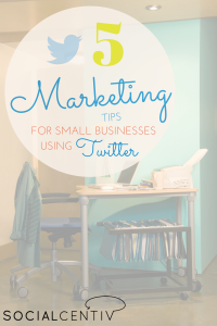 5 Marketing Tips for Small Businesses Using Twitter-SocialCentiv