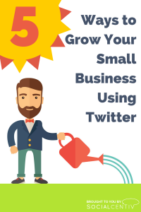 Five Ways to Grow Your Small Business Using Twitter - SocialCentiv