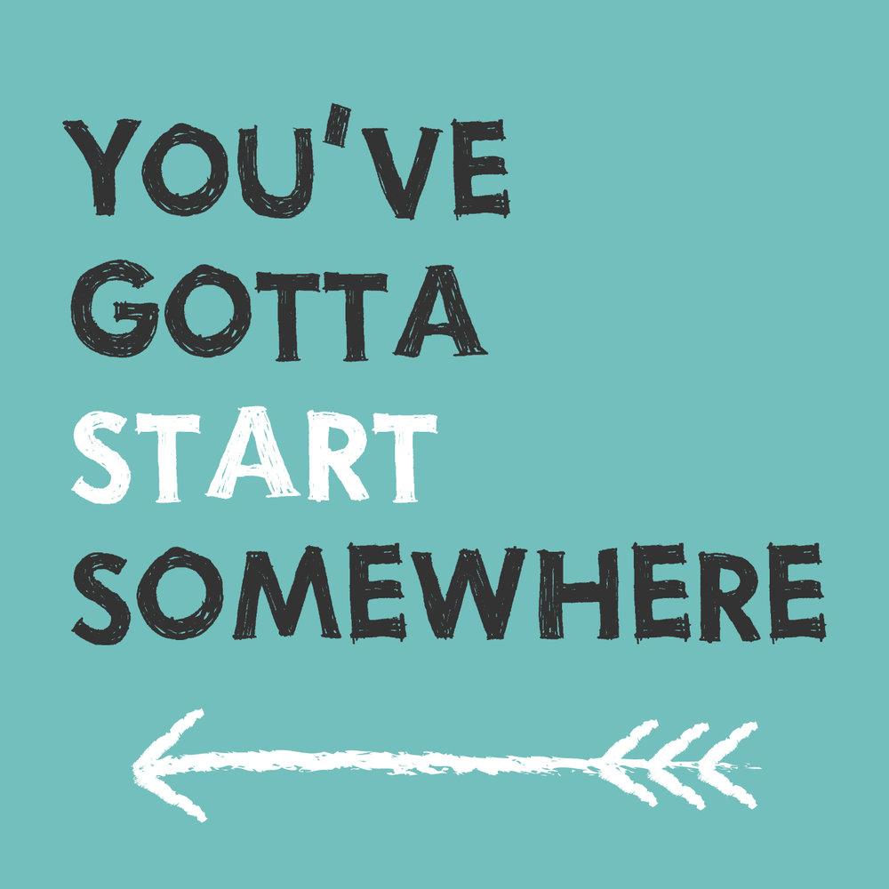You've Gotta Start Somewhere.jpg