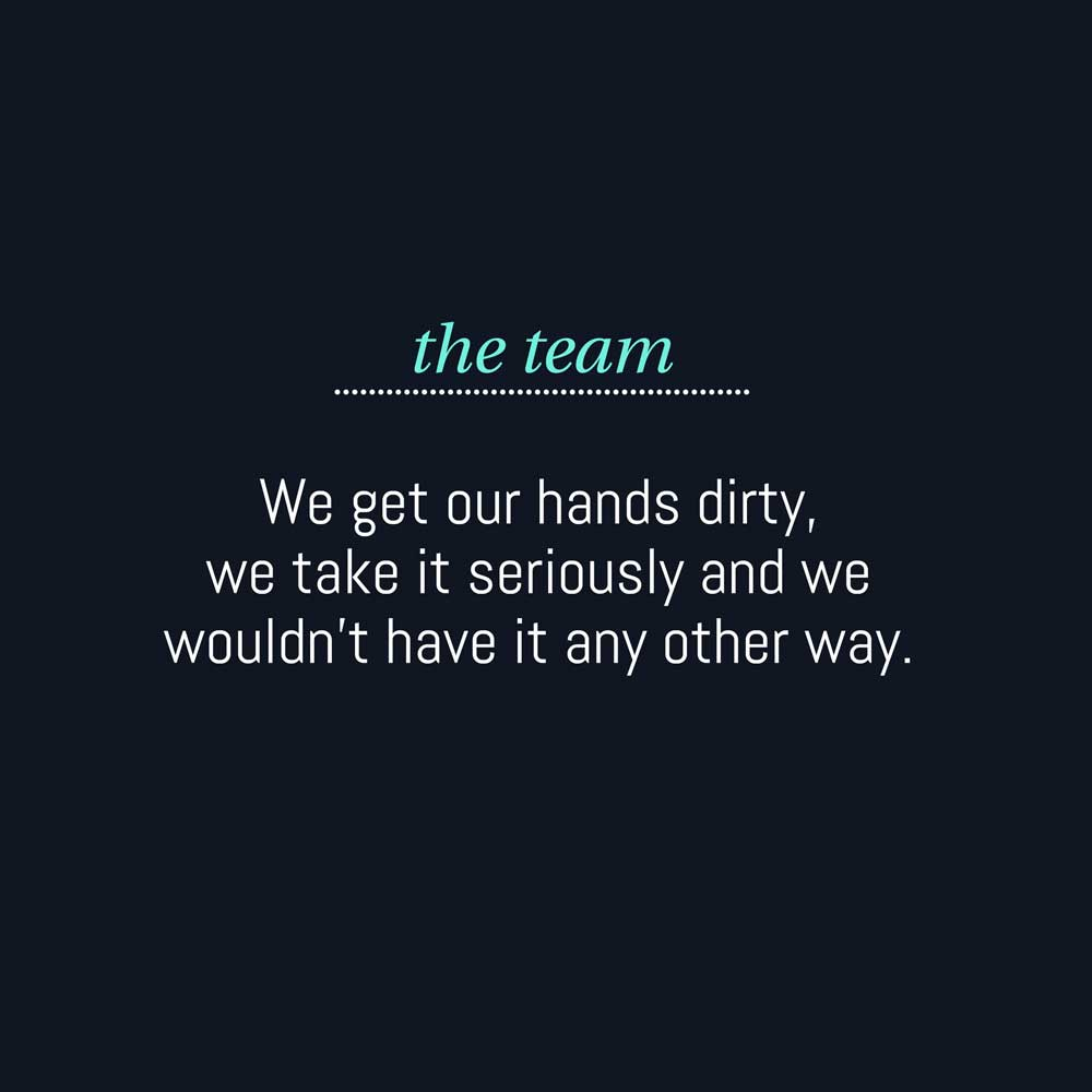 The team: We get our hands dirty, we take it seriously and we wouldn't have it any other way.