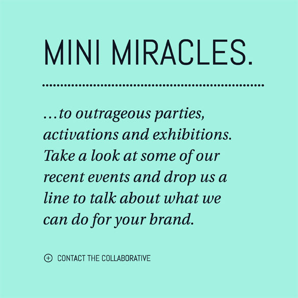 ...to outrageous parties, activations and exhibitions. Take a look at some of our recent events and drop us a line to talk about what we can do for your brand. Mini miracles. Contact the collaborative.