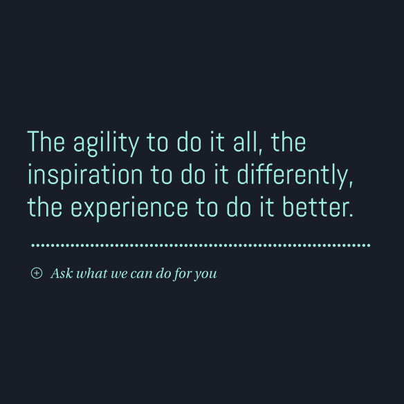 The agility to do it all, the inspiration to do it differently, the experience to do it better. Ask what we can do for you.