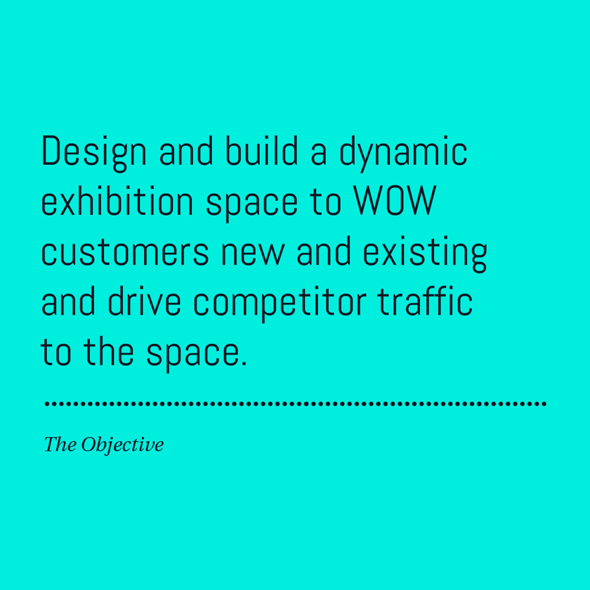 Design and build a dynamic exhibition space to WOW customers new and existing and drive competitor traffic to the space.