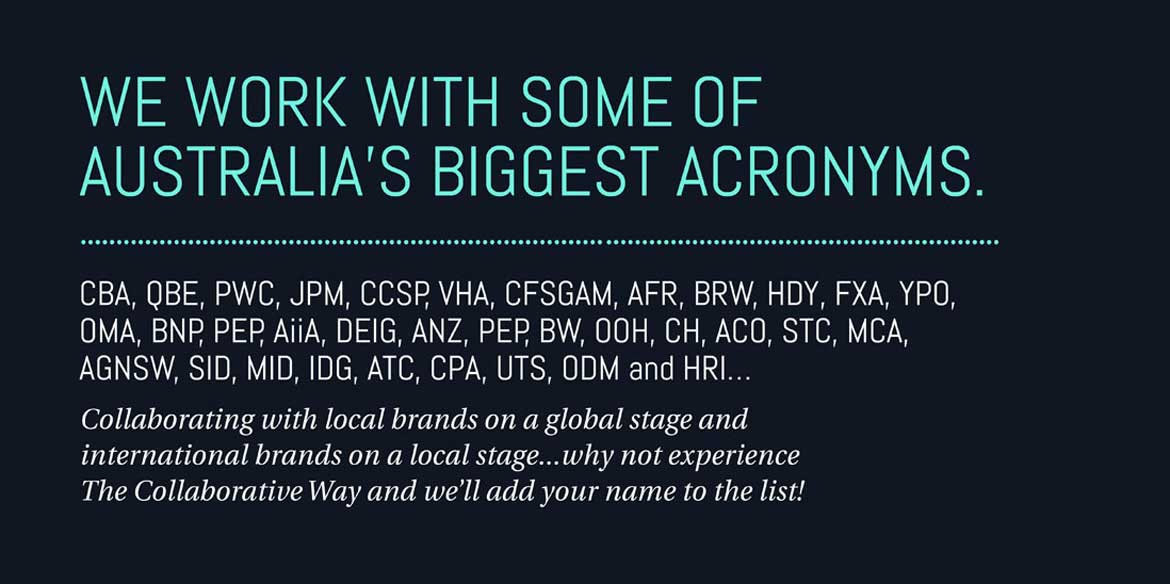 We work with some of Australia's biggest acronyms. CBA, QBE, PWC, JPM, CCSP, VHA, CFSGAM, AFR, BRW, HDY, FXA, YPO, OMA, BNP, PEP, AiiA, DEIG, ANZ, BW, OOH, CH, ACO, STC, MCA, AGNSW, SID, MID, IDG, ATC, CPA, UTS, ODM and HRI... Collaborating with local brands on a global stage and international brands on a local stage... why not experience The Collaborative Way and we'll add your name to the list!