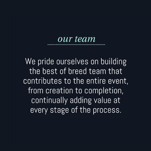 Our team: We pride ourselves on building the best of breed team that contributes to the entire event, from creation to completion, continually adding value at every stage of the process.