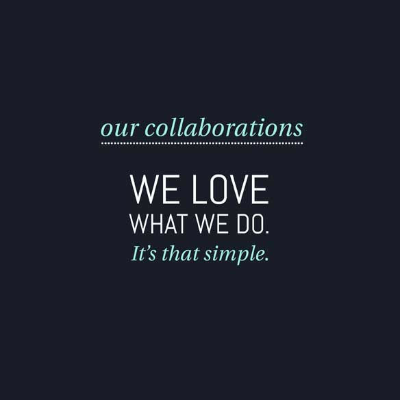 Our collaborations: We love what we do. It's that simple.