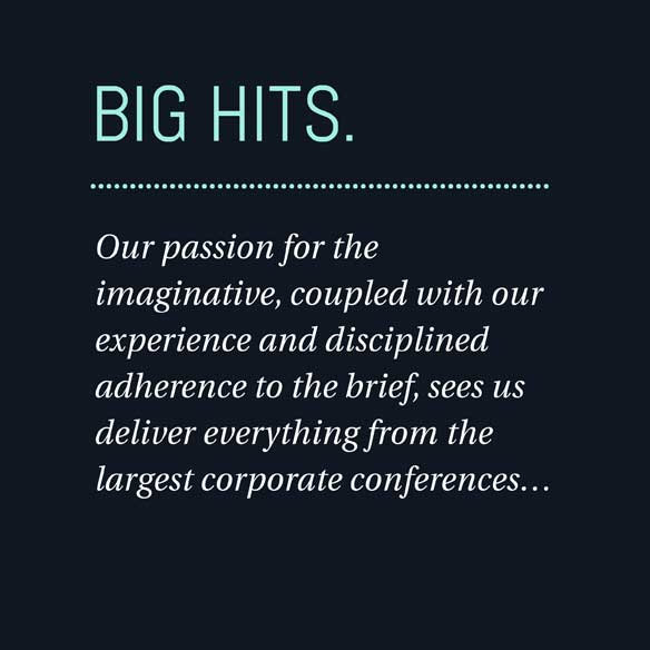 Big Hits. Our passion for the imaginative, coupled with our experience and disciplined adherence to the brief, sees us deliver everything from the largest corporate conferences...