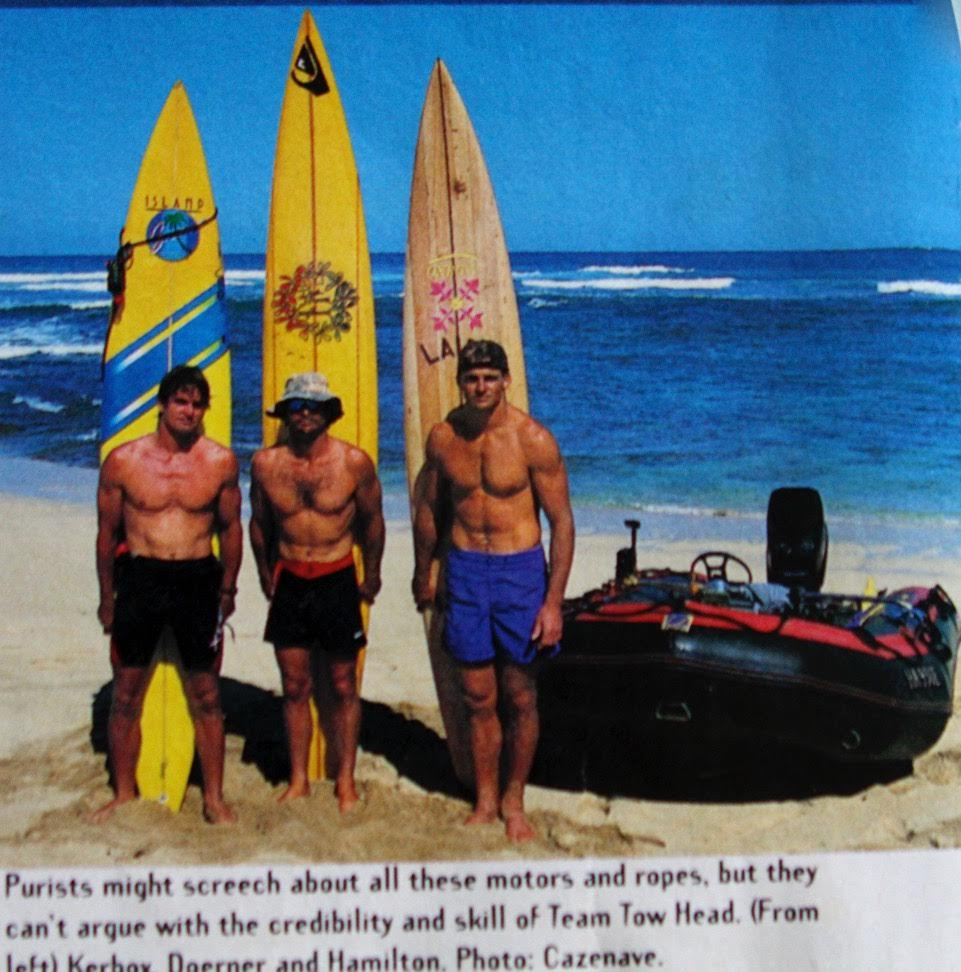 Tow surfing and all its tributaries leads back to Buzzy and Laird Hamilton standing on the beach at Backyards, with one finger in their ears and one in their exhaust manifolds, with the wrong boat, the wrong boards and the wrong engine.     They gradually got an act, and changed big wave surfing forever. This is Laird and Buzzy with Darrick Doerner making three.