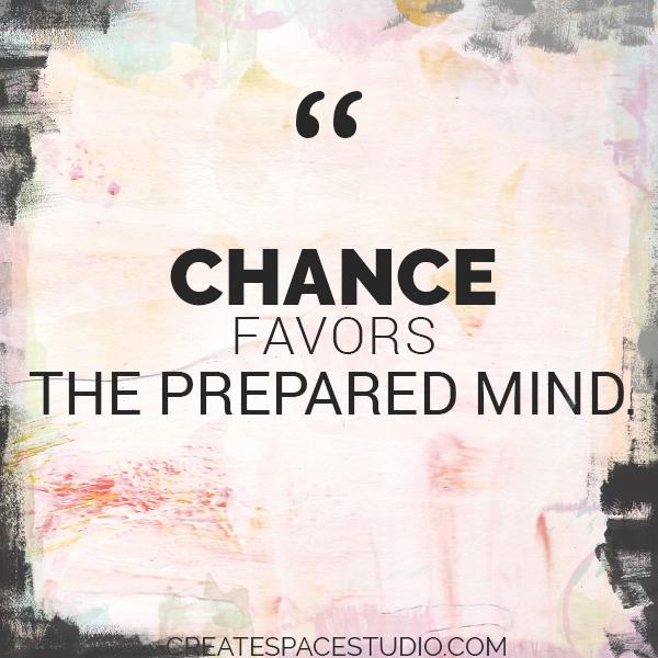 Chance favors the prepared mind. createspacestudio.com